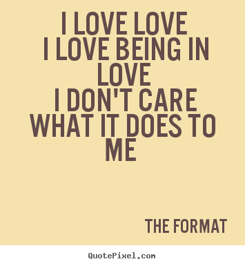 I love love i love being in love i don't care what it does.. The Format top love quotes