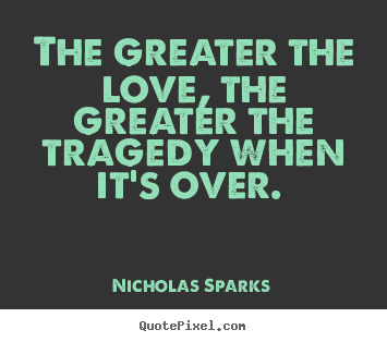 Quotes about love - The greater the love, the greater the tragedy when it's..