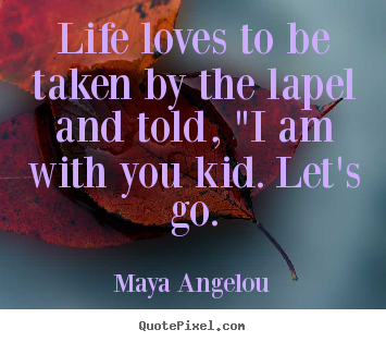 "Love quote - Life loves to be taken by the lapel and told, ""i am with you.."