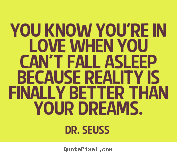 Make custom pictures sayings about love - You know you're in love when you can't fall asleep because reality..