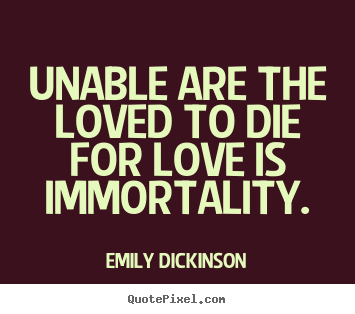 Make personalized image quotes about love - Unable are the loved to die for love is immortality.