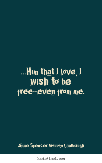 Design picture quotes about love - ...him that i love, i wish to be free--even from me.