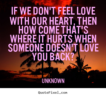 If we don't feel love with our heart, then how.. Unknown popular love quote