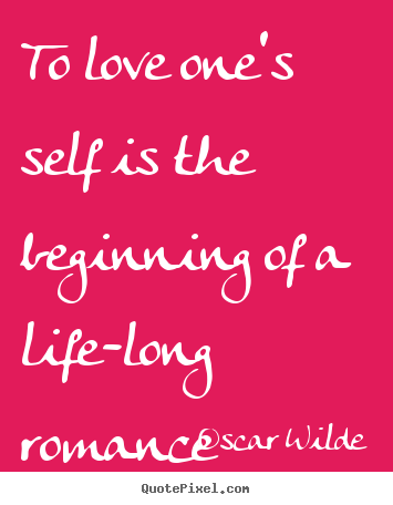 Oscar Wilde picture quote - To love one's self is the beginning of a life-long romance - Love sayings
