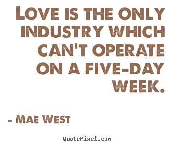 Love quotes - Love is the only industry which can't operate on a five-day week.