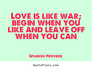 Make personalized picture quotes about love - Love is like war; begin when you like and leave off when you can
