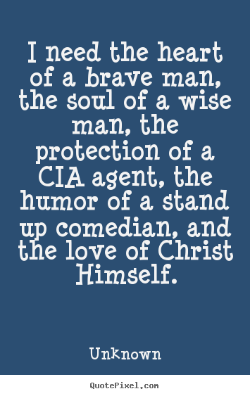 Unknown photo quotes - I need the heart of a brave man, the soul of a wise man,.. - Love quotes