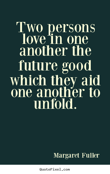 Quotes about love - Two persons love in one another the future good which they aid one..
