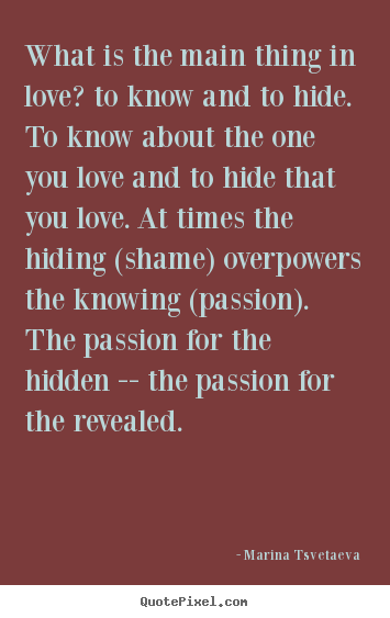Marina Tsvetaeva photo quote - What is the main thing in love? to know and to hide. to know about the.. - Love sayings