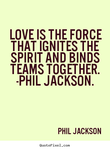 Create photo quote about love - Love is the force that ignites the spirit and binds teams together...