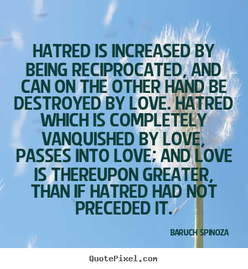 Hatred is increased by being reciprocated, and can on the other.. Baruch Spinoza famous love quotes