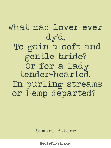 Samuel Butler picture quotes - What mad lover ever dy'd, to gain a soft and.. - Love quotes