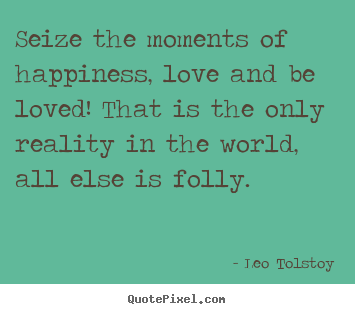 Quotes about love - Seize the moments of happiness, love and be loved! that..