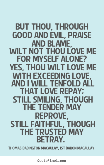 Quotes about love - But thou, through good and evil, praise and blame, wilt not thou love..