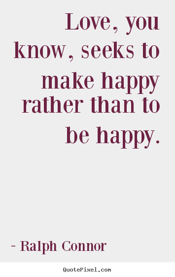 Quotes about love - Love, you know, seeks to make happy rather..