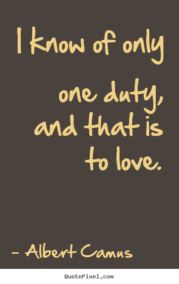 Make custom picture quotes about love - I know of only one duty, and that is to love.