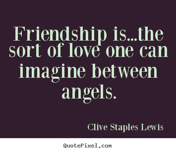Friendship is...the sort of love one can imagine.. Clive Staples Lewis famous love quote