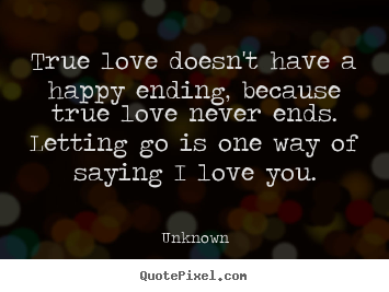 Love quote - True love doesn't have a happy ending, because true love never..