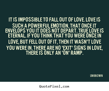 Unknown picture quote - It is impossible to fall out of love. love is such a powerful emotion,.. - Love quotes
