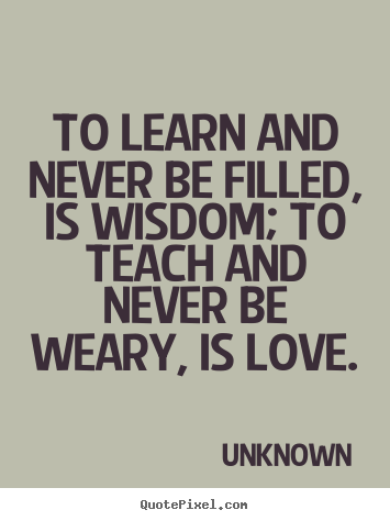 Unknown poster quotes - To learn and never be filled, is wisdom; to teach.. - Love quotes