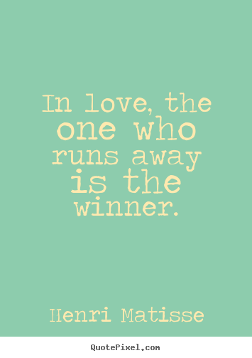 In love, the one who runs away is the winner. Henri Matisse greatest love quotes