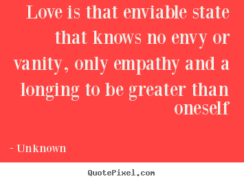 Love is that enviable state that knows no envy.. Unknown popular love quotes