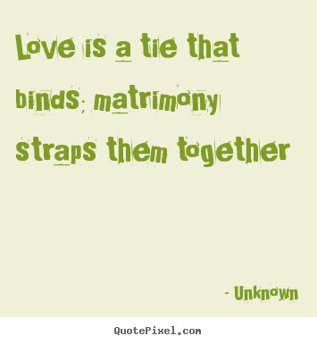 Make image quote about love - Love is a tie that binds; matrimony straps them together