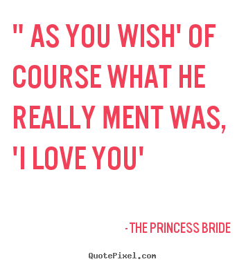"Love sayings - "" as you wish' of course what he really ment was, 'i.."