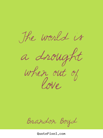 The world is a drought when out of love Brandon Boyd best love quotes