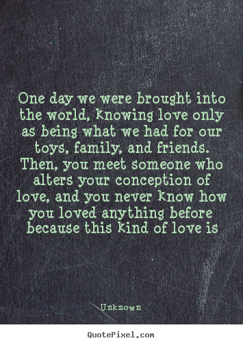 One day we were brought into the world, knowing love.. Unknown greatest love quotes