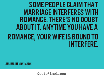 Some people claim that marriage interferes with romance... Julius Henry Marx  love quote