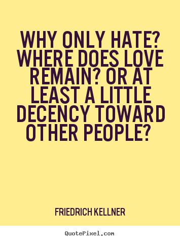 Friedrich Kellner picture quotes - Why only hate? where does love remain? or at.. - Love quotes