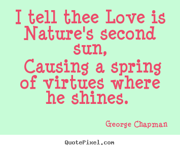 George Chapman picture quotes - I tell thee love is nature's second sun,.. - Love quote