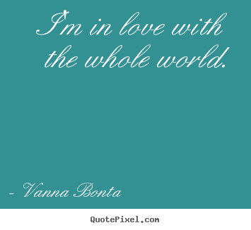 Create picture quotes about love - I'm in love with the whole world.