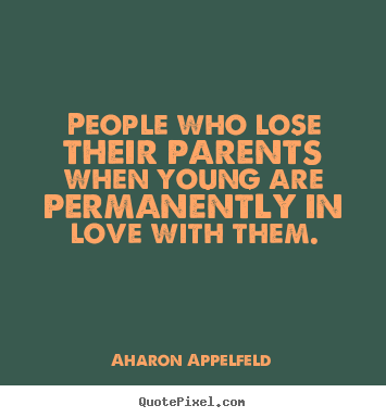 Quotes about love - People who lose their parents when young are..