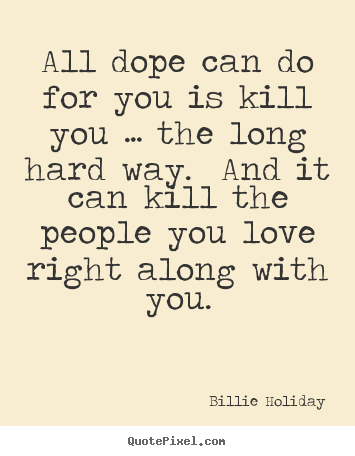 Billie Holiday photo quotes - All dope can do for you is kill you … the long hard.. - Love quotes