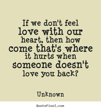If we don't feel love with our heart, then how come that's where it.. Unknown greatest love sayings