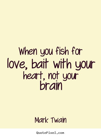 Mark Twain picture quotes - When you fish for love, bait with your heart, not your brain - Love quote