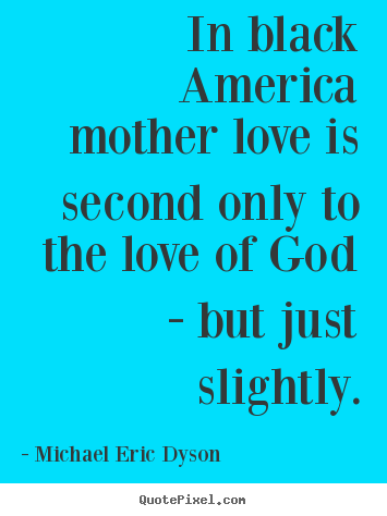 Quote about love - In black america mother love is second only to the love of god -..