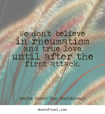 Marie Ebner Von Eschenbach picture quotes - We don't believe in rheumatism and true love until.. - Love quote