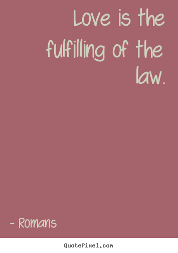 Romans picture quotes - Love is the fulfilling of the law. - Love quotes