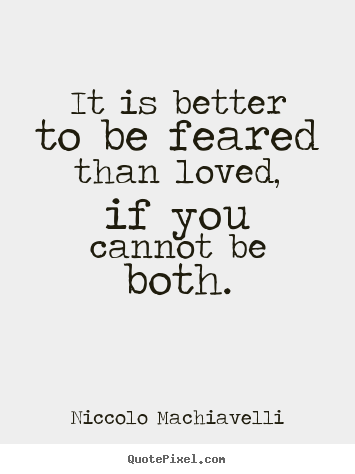 Love quote - It is better to be feared than loved, if you cannot be both.