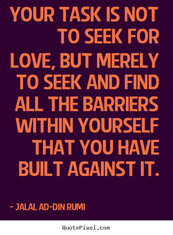 Love sayings - Your task is not to seek for love, but merely to seek and..