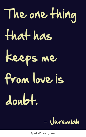 Quote about love - The one thing that has keeps me from love is doubt.