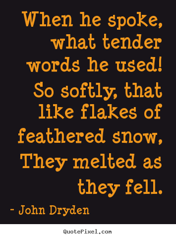When he spoke, what tender words he used! so.. John Dryden  love quote