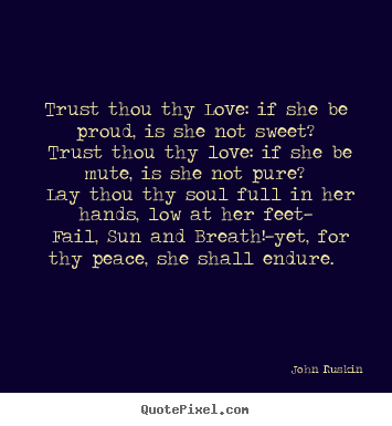 Trust thou thy love: if she be proud, is she not sweet? trust thou thy.. John Ruskin great love quotes