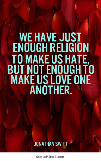 We have just enough religion to make us hate, but not enough.. Jonathan Swift  love quote