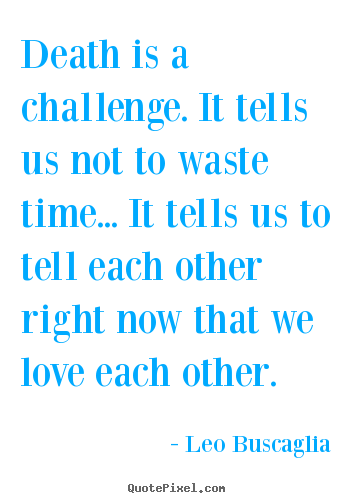 Leo Buscaglia picture quotes - Death is a challenge. it tells us not to waste time... it tells us.. - Love quotes