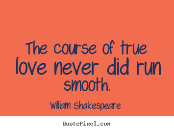 Love sayings - The course of true love never did run smooth.