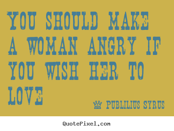 You should make a woman angry if you wish her to love Publilius Syrus  love quote